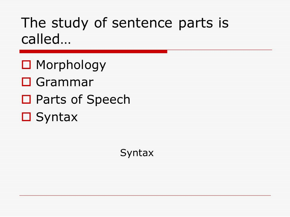 The study of sentence parts is called…