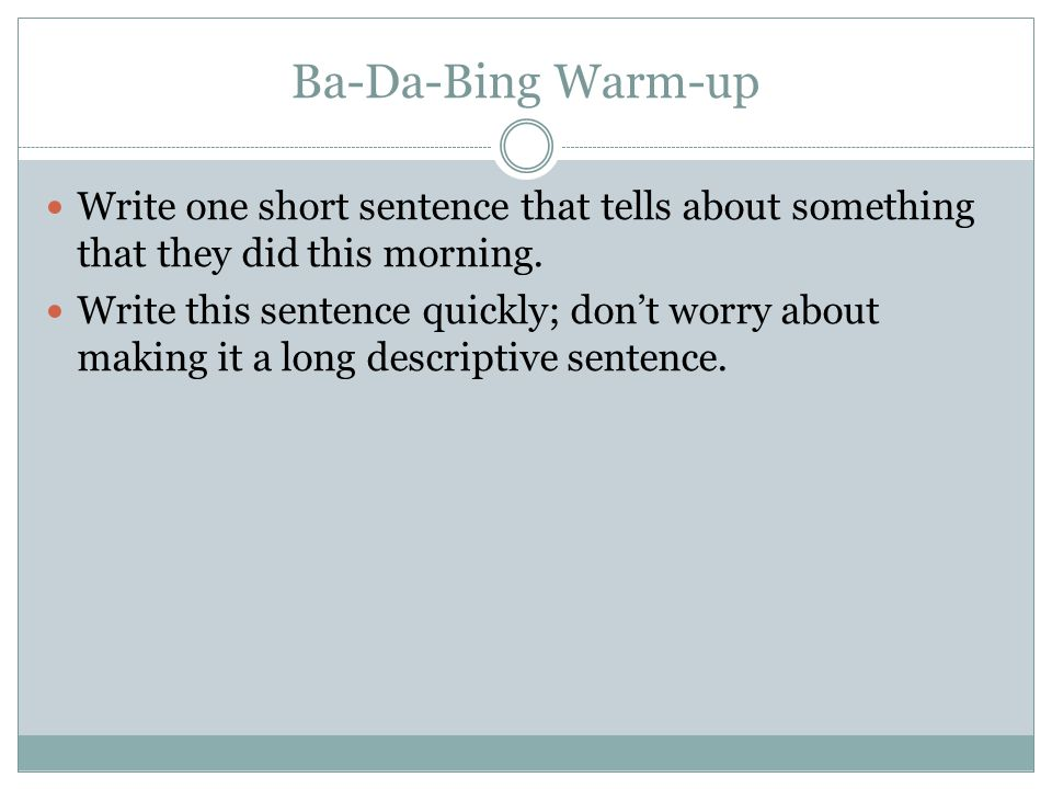 Ba-Da-Bing Warm-up Write one short sentence that tells about something that they did this morning.