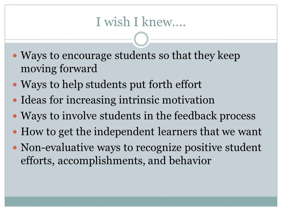 I wish I knew…. Ways to encourage students so that they keep moving forward. Ways to help students put forth effort.