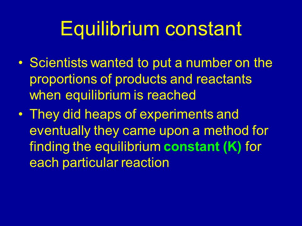 Equilibrium constantScientists wanted to put a number on the proportions of products and reactants when equilibrium is reached.