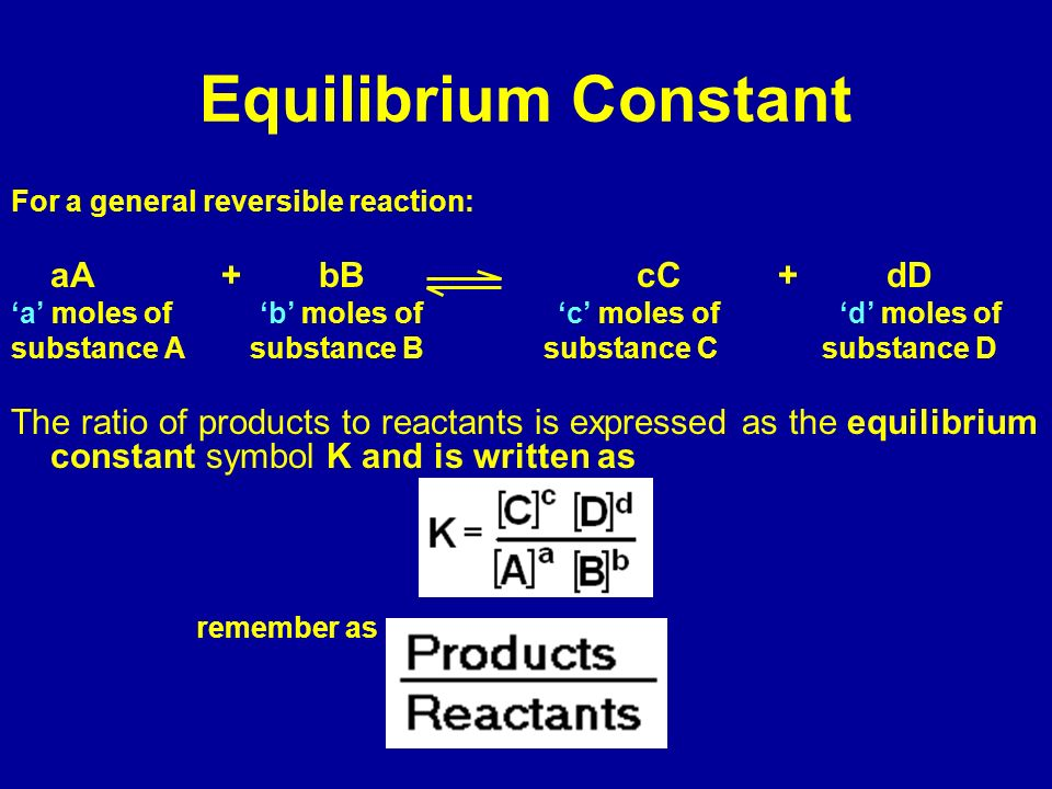 Equilibrium ConstantFor a general reversible reaction: aA + bB cC + dD.