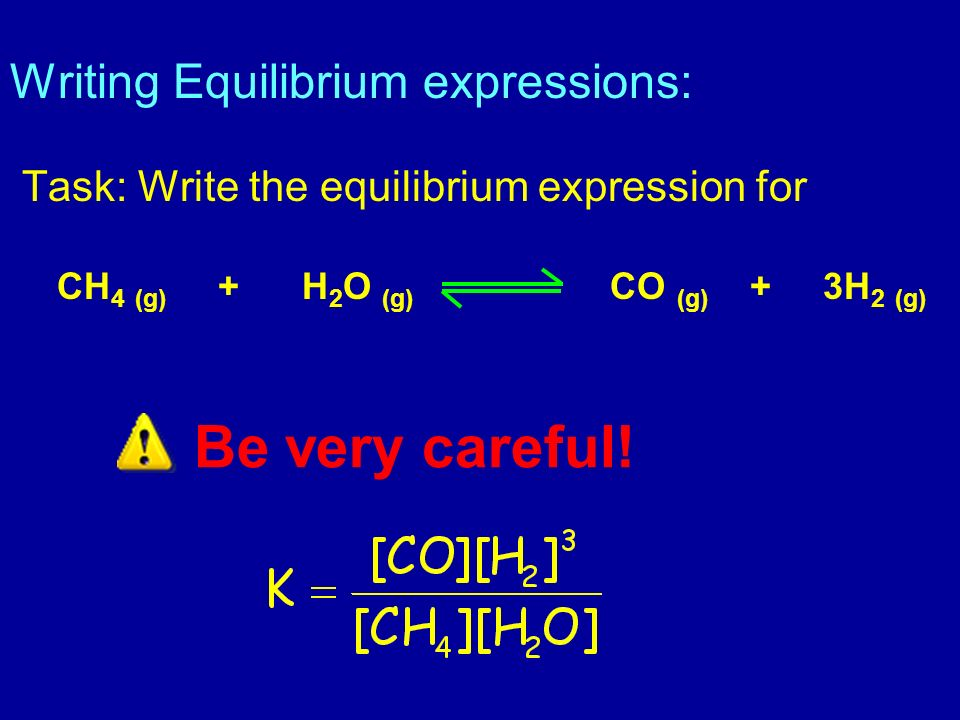 Be very careful! Writing Equilibrium expressions: