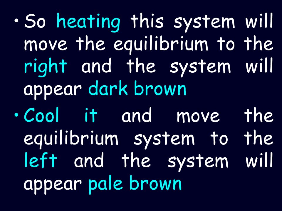 So heating this system will move the equilibrium to the right and the system will appear dark brown