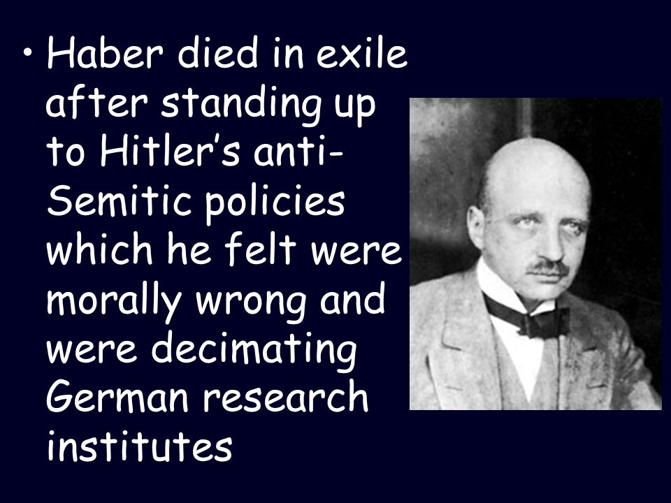 Haber died in exile after standing up to Hitler's anti-Semitic policies which he felt were morally wrong and were decimating German research institutes