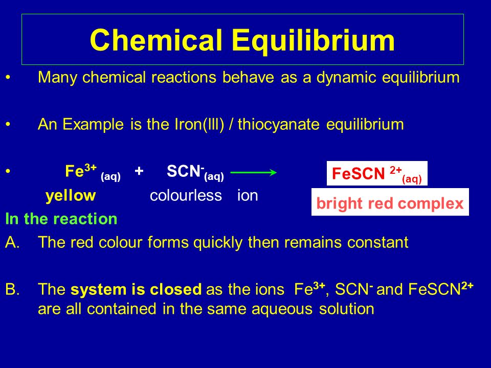Chemical EquilibriumMany chemical reactions behave as a dynamic equilibrium. An Example is the Iron(lll) / thiocyanate equilibrium.