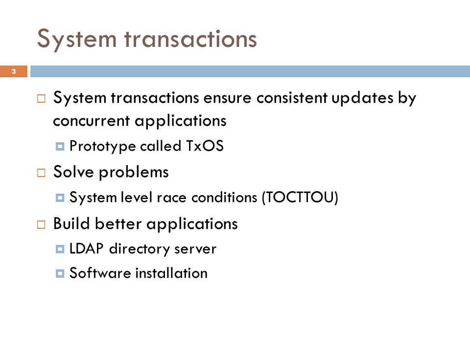 System transactions System transactions ensure consistent updates by concurrent applications. Prototype called TxOS.