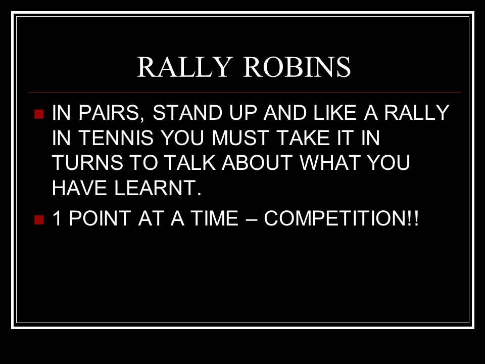 RALLY ROBINS IN PAIRS, STAND UP AND LIKE A RALLY IN TENNIS YOU MUST TAKE IT IN TURNS TO TALK ABOUT WHAT YOU HAVE LEARNT.