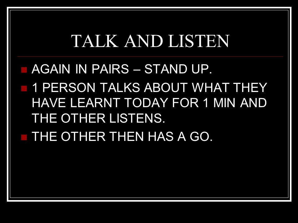TALK AND LISTEN AGAIN IN PAIRS – STAND UP.