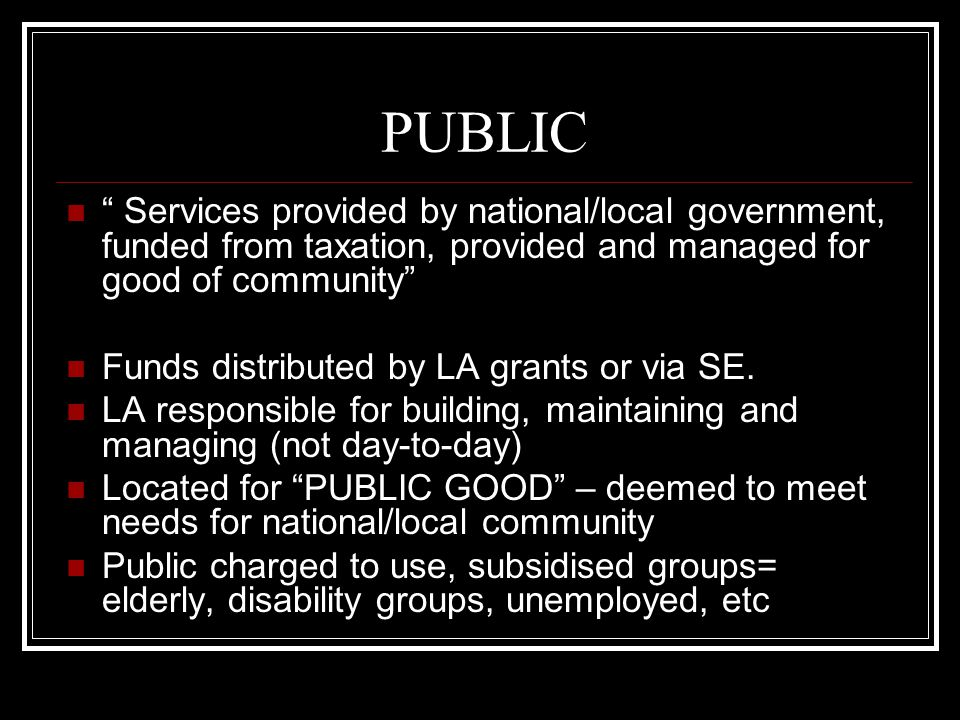 PUBLIC Services provided by national/local government, funded from taxation, provided and managed for good of community