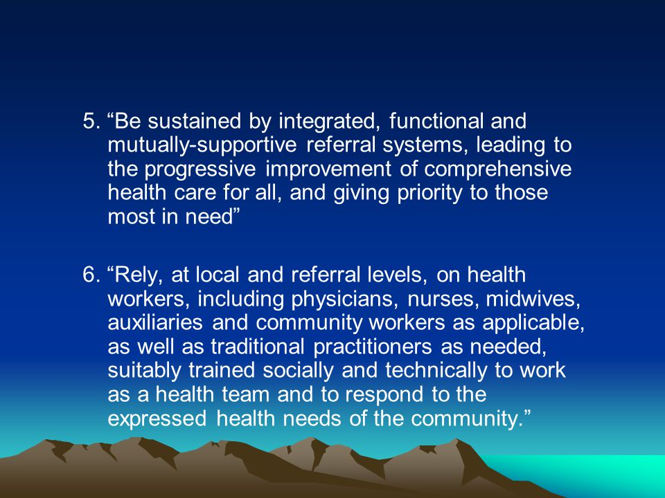 5. Be sustained by integrated, functional and mutually-supportive referral systems, leading to the progressive improvement of comprehensive health care for all, and giving priority to those most in need