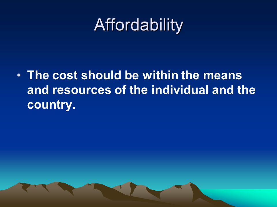 Affordability The cost should be within the means and resources of the individual and the country.
