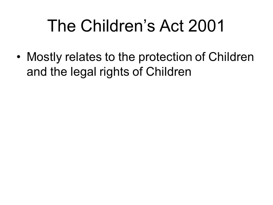 The Children's Act 2001 Mostly relates to the protection of Children and the legal rights of Children.