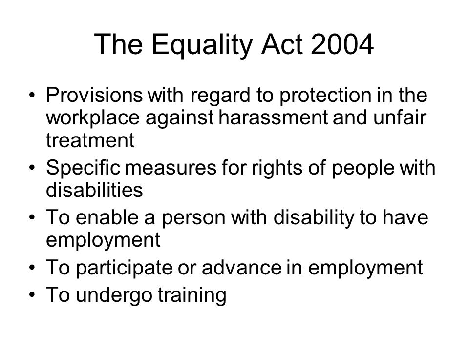 The Equality Act 2004 Provisions with regard to protection in the workplace against harassment and unfair treatment.