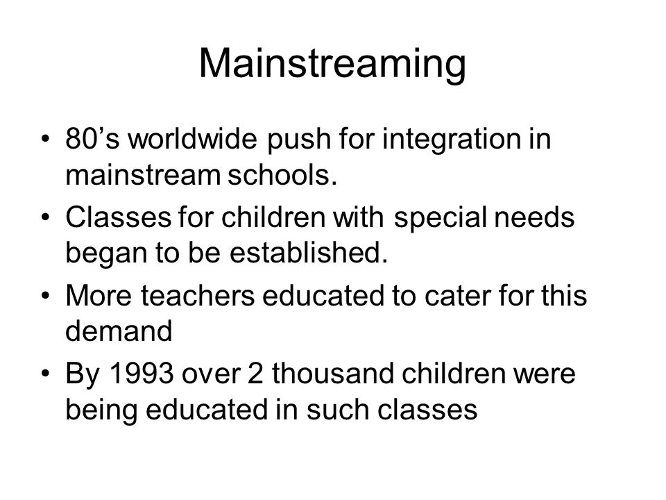 Mainstreaming 80's worldwide push for integration in mainstream schools. Classes for children with special needs began to be established.