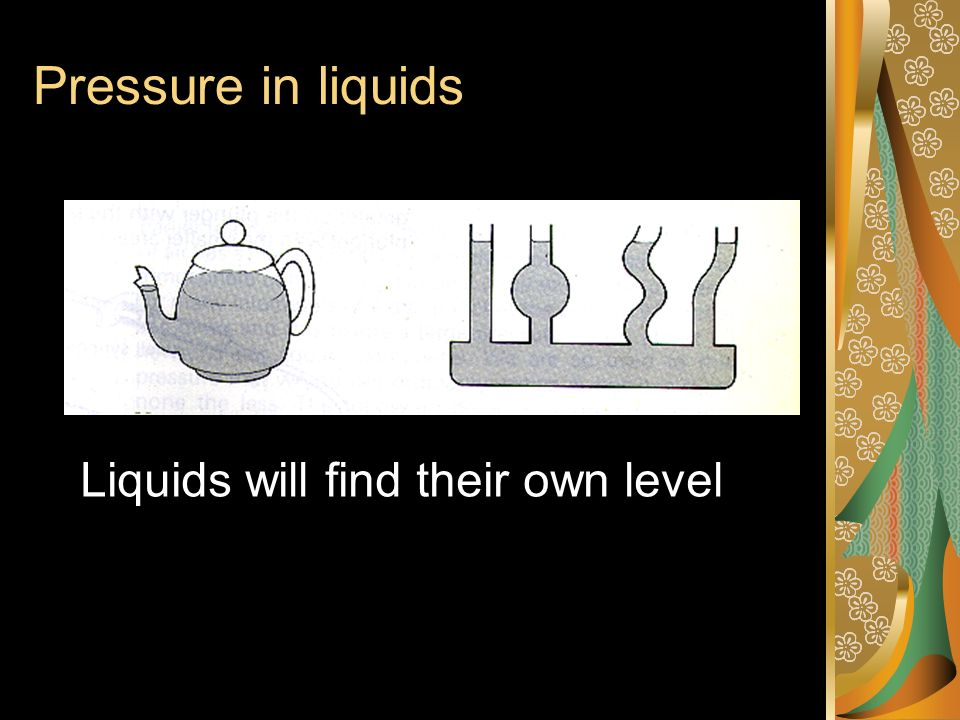 Pressure in liquids Liquids will find their own level
