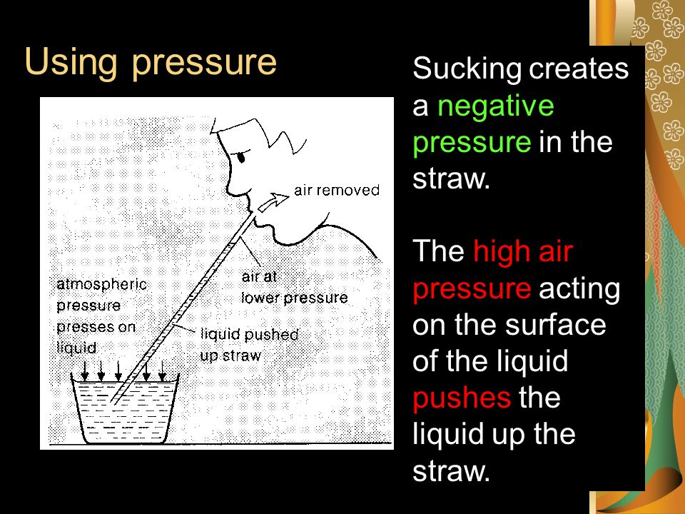 Using pressure Sucking creates a negative pressure in the straw.