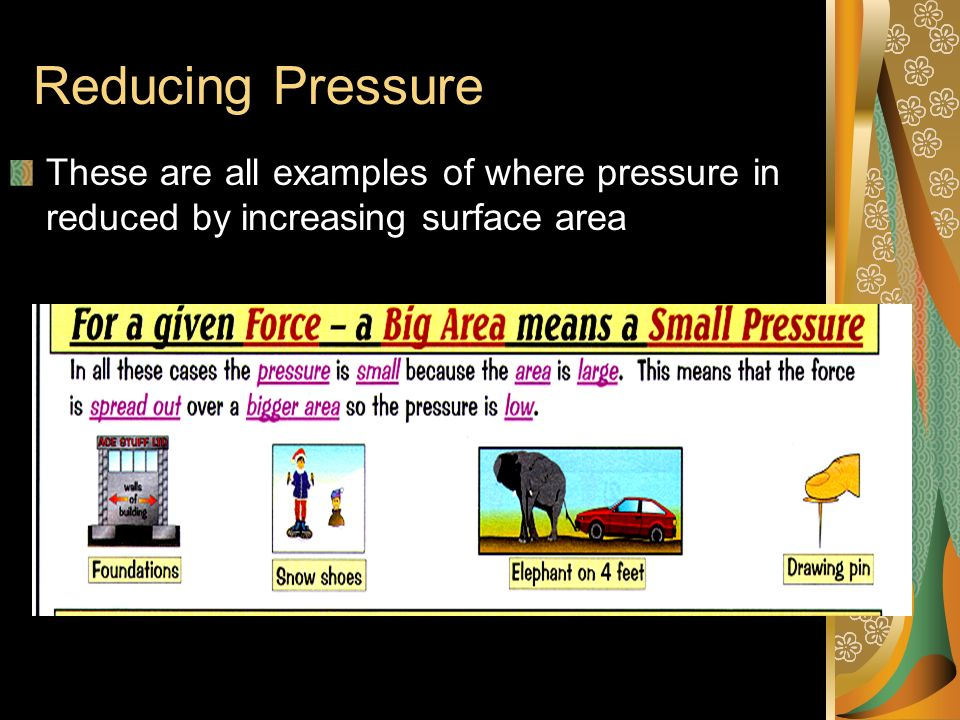 Reducing Pressure These are all examples of where pressure in reduced by increasing surface area