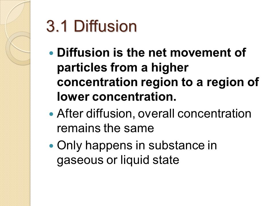 3.1 Diffusion Diffusion is the net movement of particles from a higher concentration region to a region of lower concentration.
