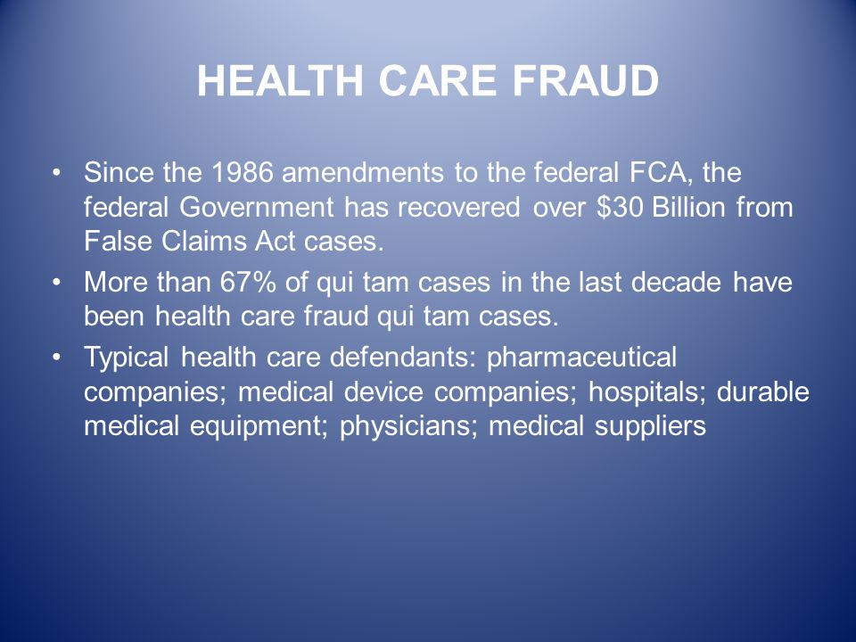 HEALTH CARE FRAUD Since the 1986 amendments to the federal FCA, the federal Government has recovered over $30 Billion from False Claims Act cases.