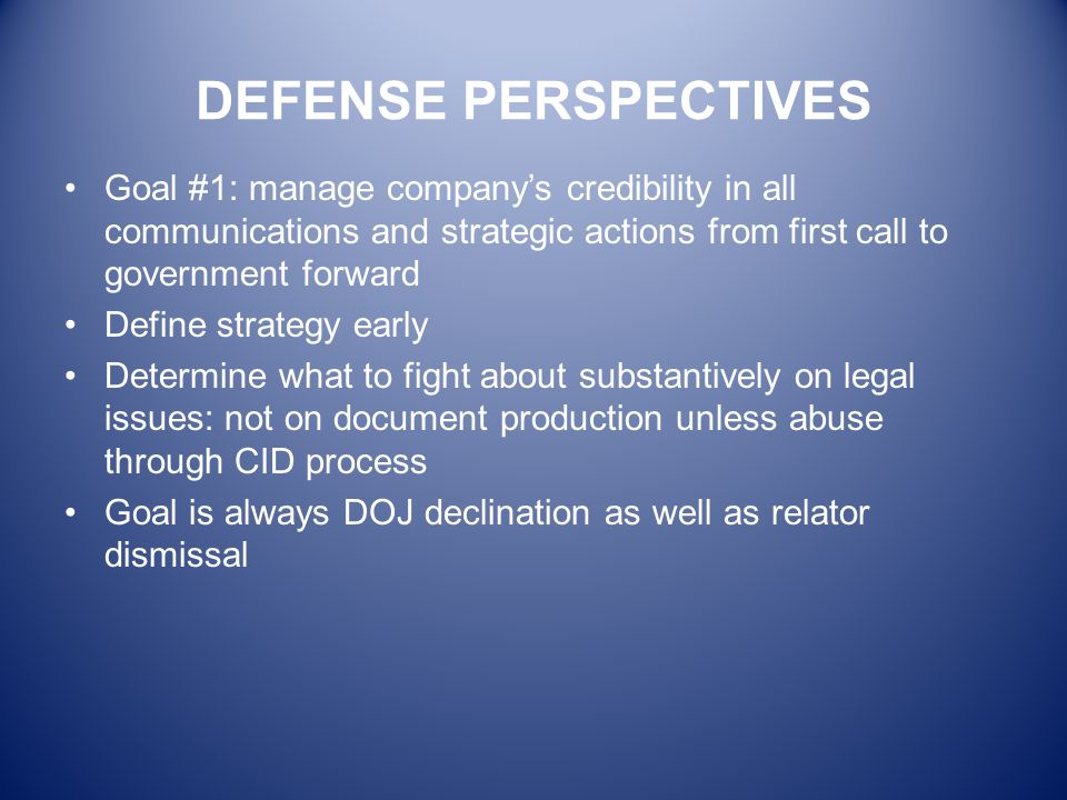 DEFENSE PERSPECTIVES Goal #1: manage company's credibility in all communications and strategic actions from first call to government forward.