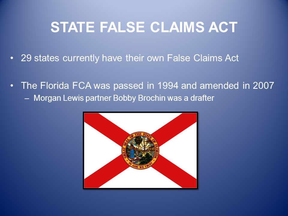 STATE FALSE CLAIMS ACT 29 states currently have their own False Claims Act. The Florida FCA was passed in 1994 and amended in 2007.