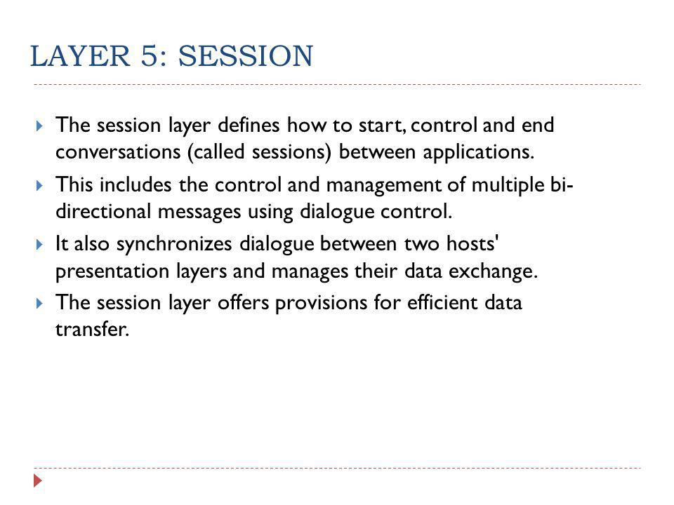 LAYER 5: SESSION The session layer defines how to start, control and end conversations (called sessions) between applications.