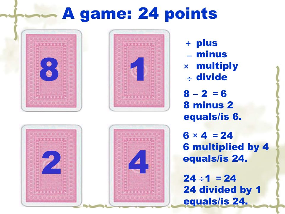 8 1 2 4 A game: 24 points + plus minus  × multiply  divide 8  2 =6