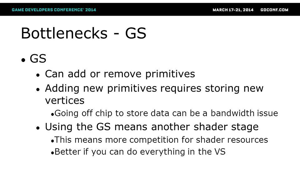 Bottlenecks - GS GS Can add or remove primitives