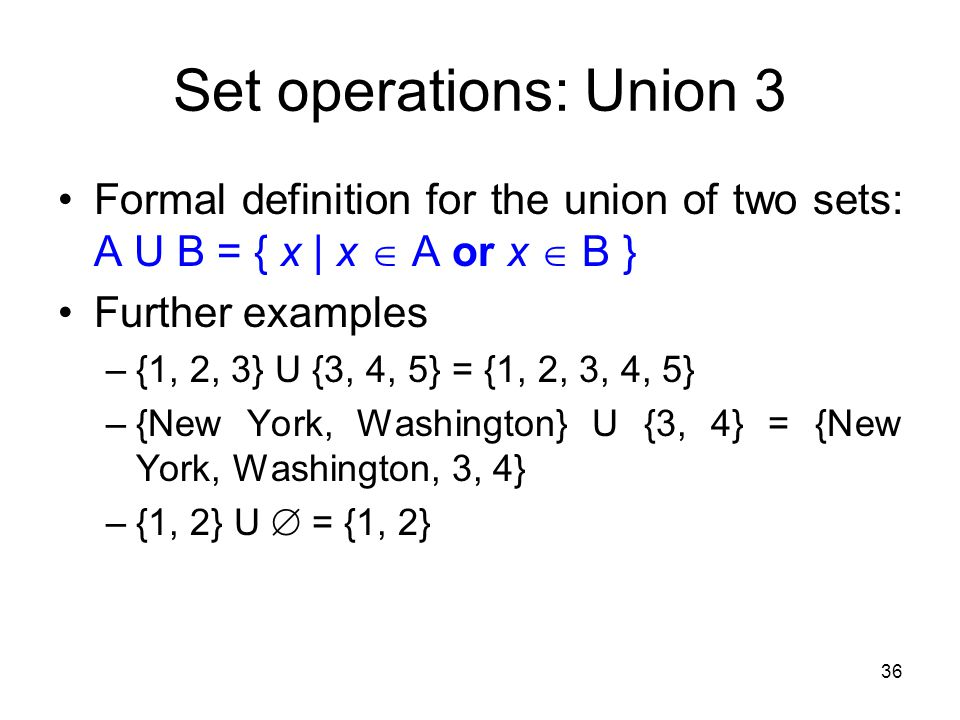 Set operations: Union 3 Formal definition for the union of two sets: A U B = { x | x  A or x  B }