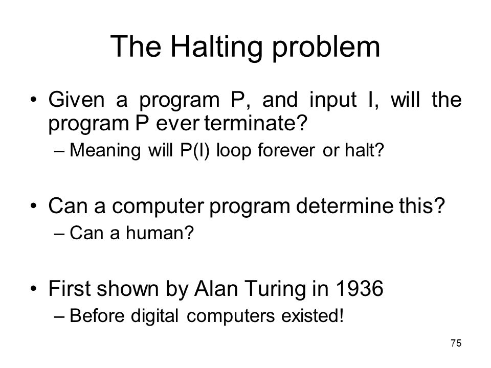 The Halting problem Given a program P, and input I, will the program P ever terminate Meaning will P(I) loop forever or halt