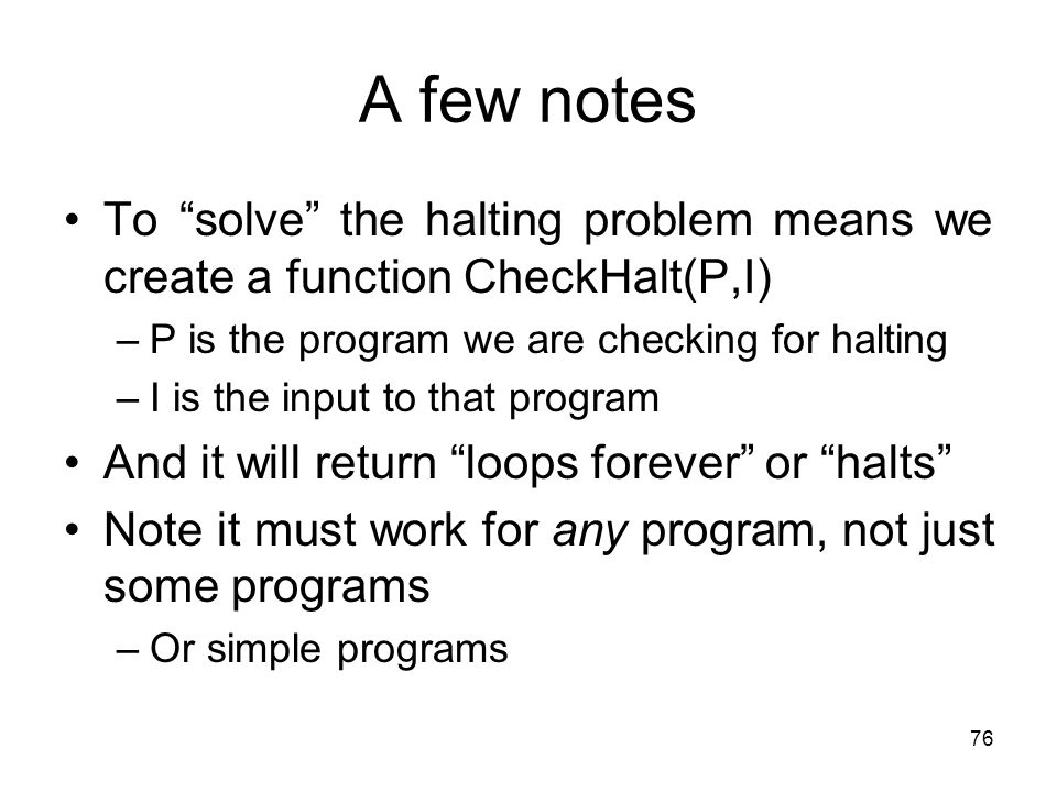 A few notes To solve the halting problem means we create a function CheckHalt(P,I) P is the program we are checking for halting.