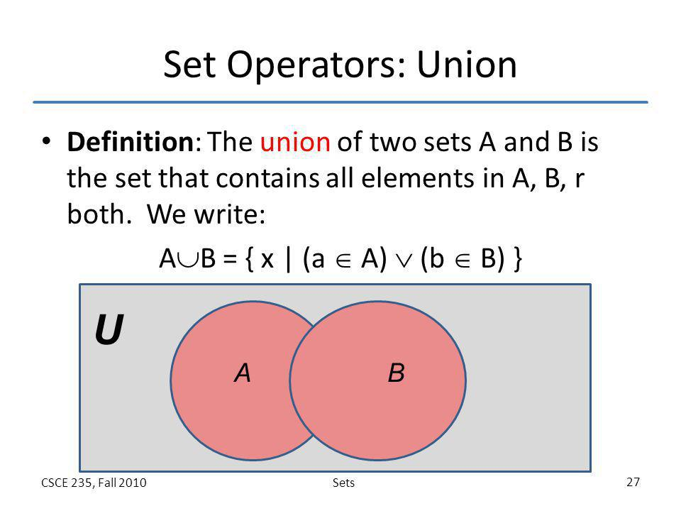 Set Operators: Union Definition: The union of two sets A and B is the set that contains all elements in A, B, r both. We write: