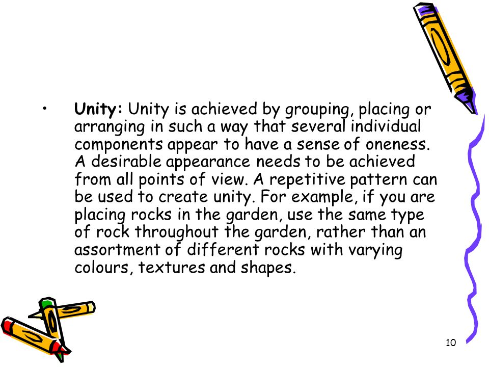 Unity: Unity is achieved by grouping, placing or arranging in such a way that several individual components appear to have a sense of oneness.