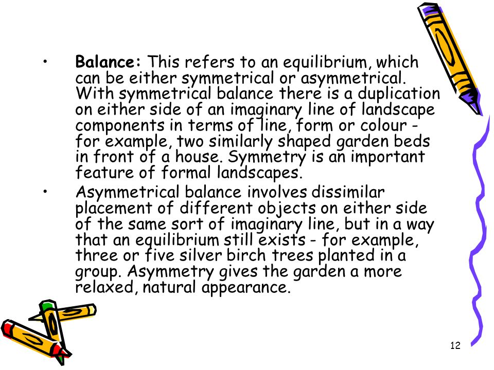 Balance: This refers to an equilibrium, which can be either symmetrical or asymmetrical. With symmetrical balance there is a duplication on either side of an imaginary line of landscape components in terms of line, form or colour - for example, two similarly shaped garden beds in front of a house. Symmetry is an important feature of formal landscapes.