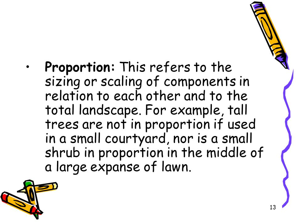 Proportion: This refers to the sizing or scaling of components in relation to each other and to the total landscape.