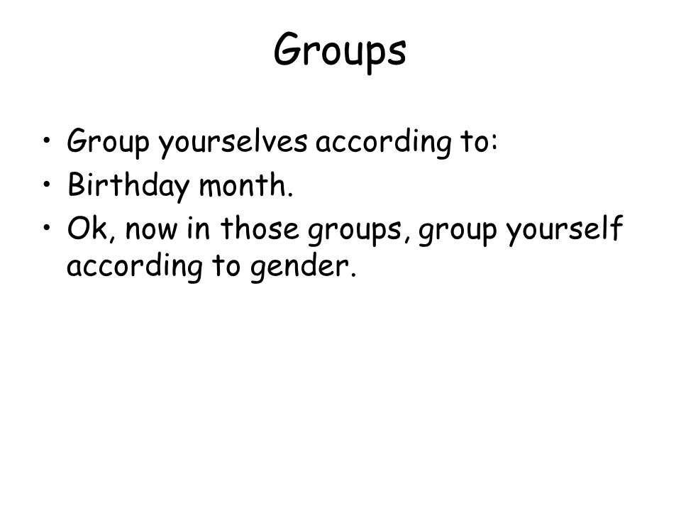 Groups Group yourselves according to: Birthday month.