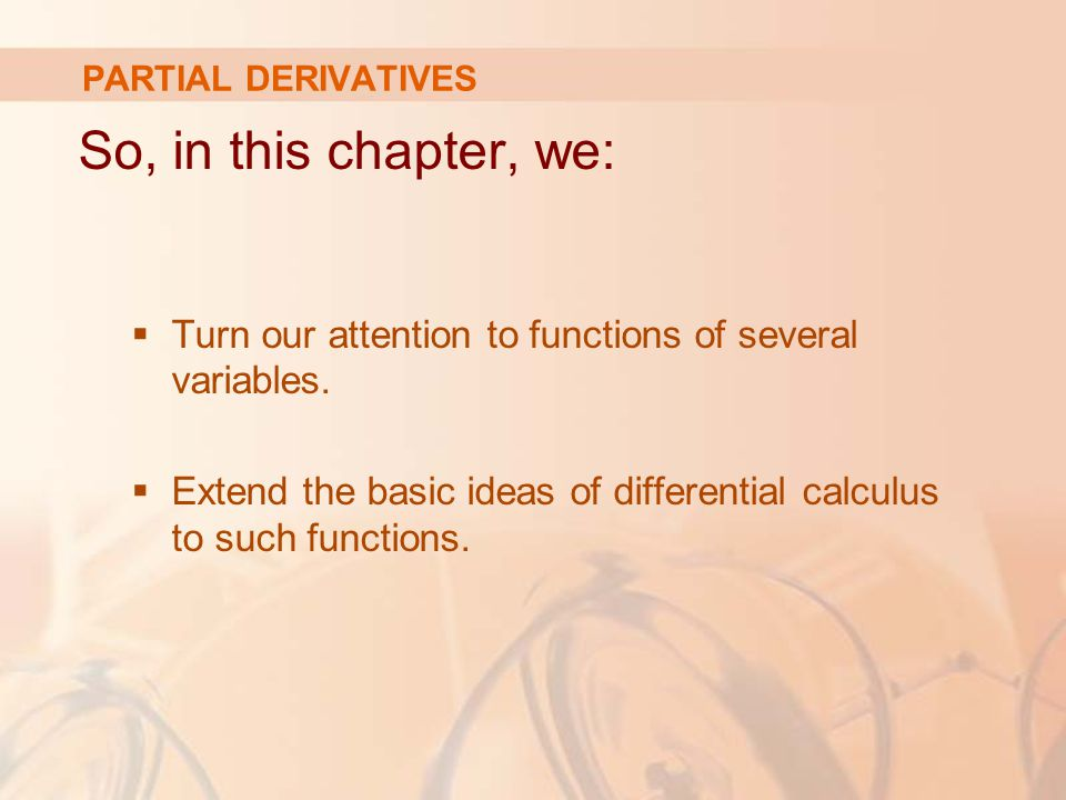 PARTIAL DERIVATIVES So, in this chapter, we: Turn our attention to functions of several variables.
