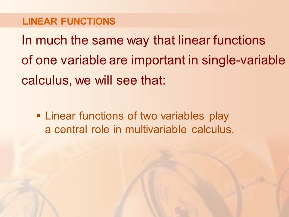 LINEAR FUNCTIONS In much the same way that linear functions of one variable are important in single-variable calculus, we will see that: