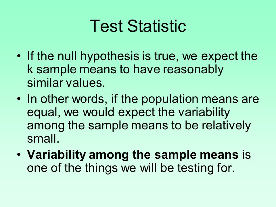 Test Statistic If the null hypothesis is true, we expect the k sample means to have reasonably similar values.
