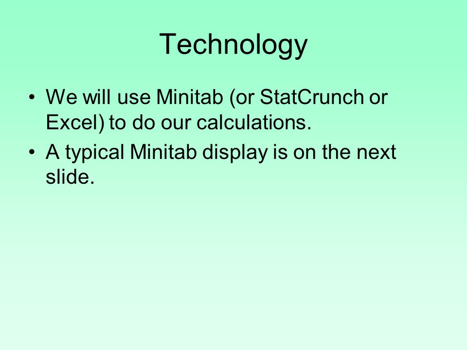 Technology We will use Minitab (or StatCrunch or Excel) to do our calculations.