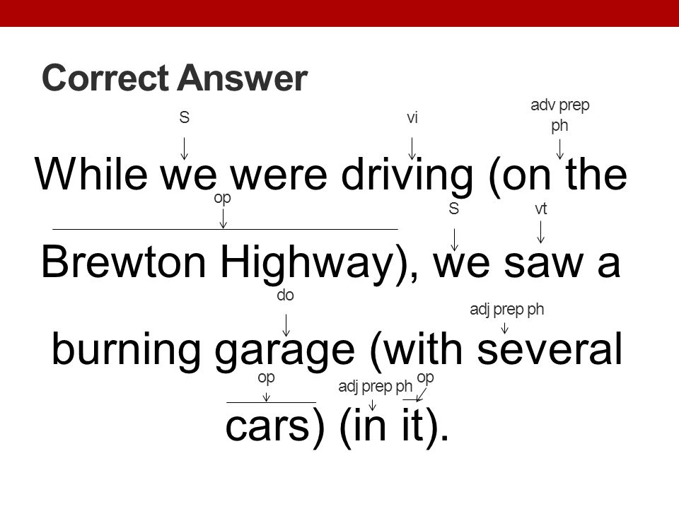 Correct Answer adv prep ph. S. vi. While we were driving (on the Brewton Highway), we saw a burning garage (with several cars) (in it).
