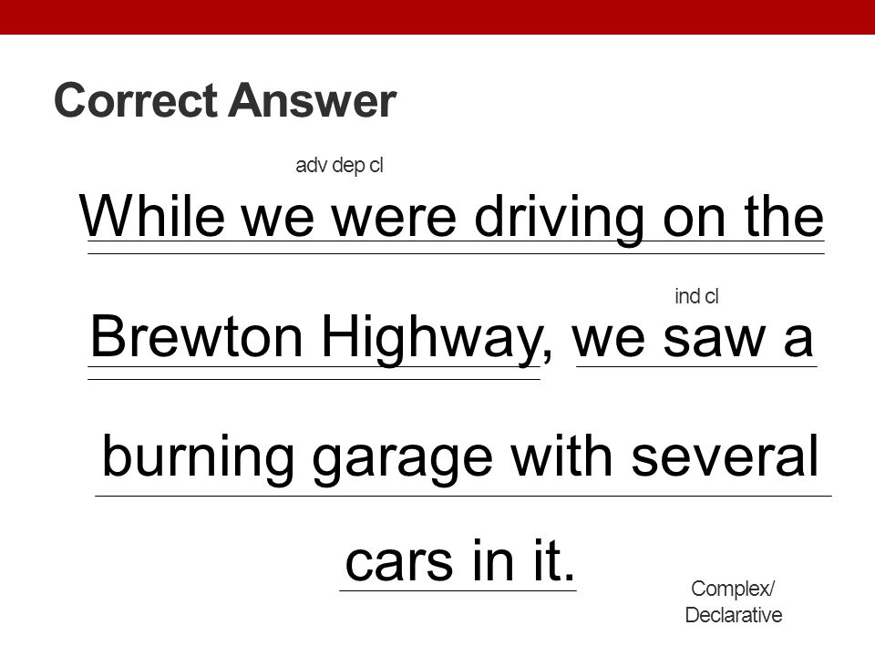Correct Answer adv dep cl. While we were driving on the Brewton Highway, we saw a burning garage with several cars in it.