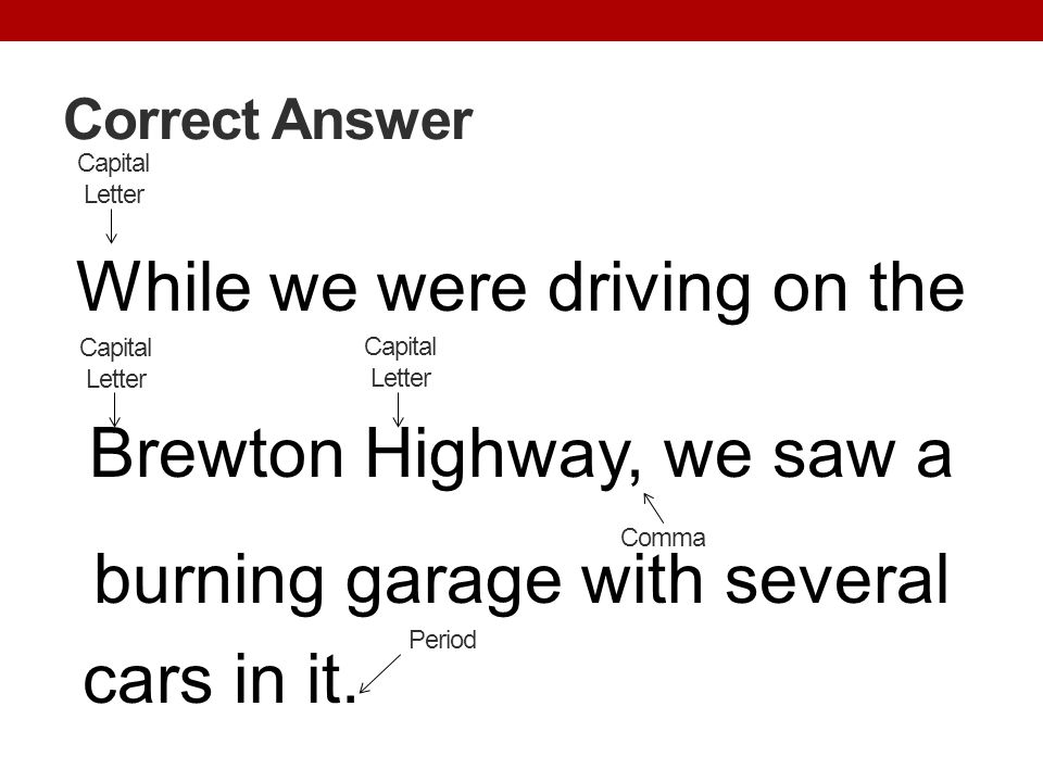 Correct Answer Capital Letter. While we were driving on the Brewton Highway, we saw a burning garage with several cars in it.
