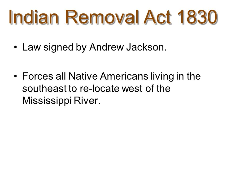 Indian Removal Act 1830 Law signed by Andrew Jackson.