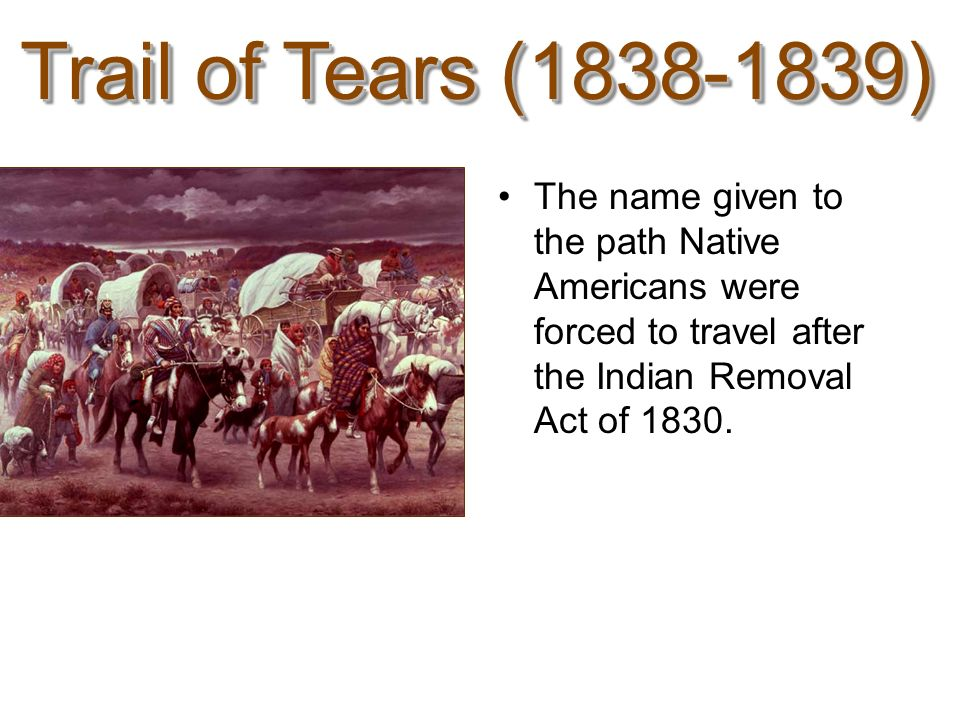 Trail of Tears (1838-1839) The name given to the path Native Americans were forced to travel after the Indian Removal Act of 1830.