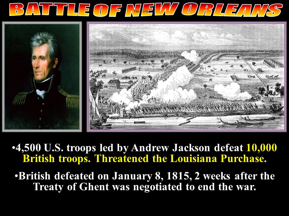 BATTLE OF NEW ORLEANS New orleans. 4,500 U.S. troops led by Andrew Jackson defeat 10,000 British troops. Threatened the Louisiana Purchase.