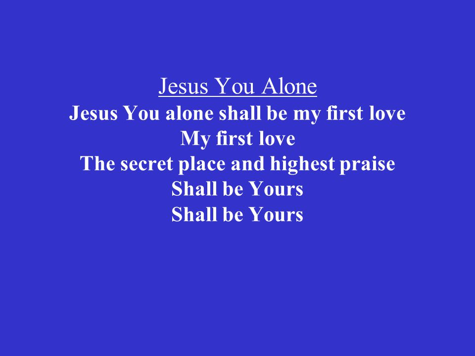 Jesus You Alone Jesus You alone shall be my first love My first love The secret place and highest praise Shall be Yours Shall be Yours