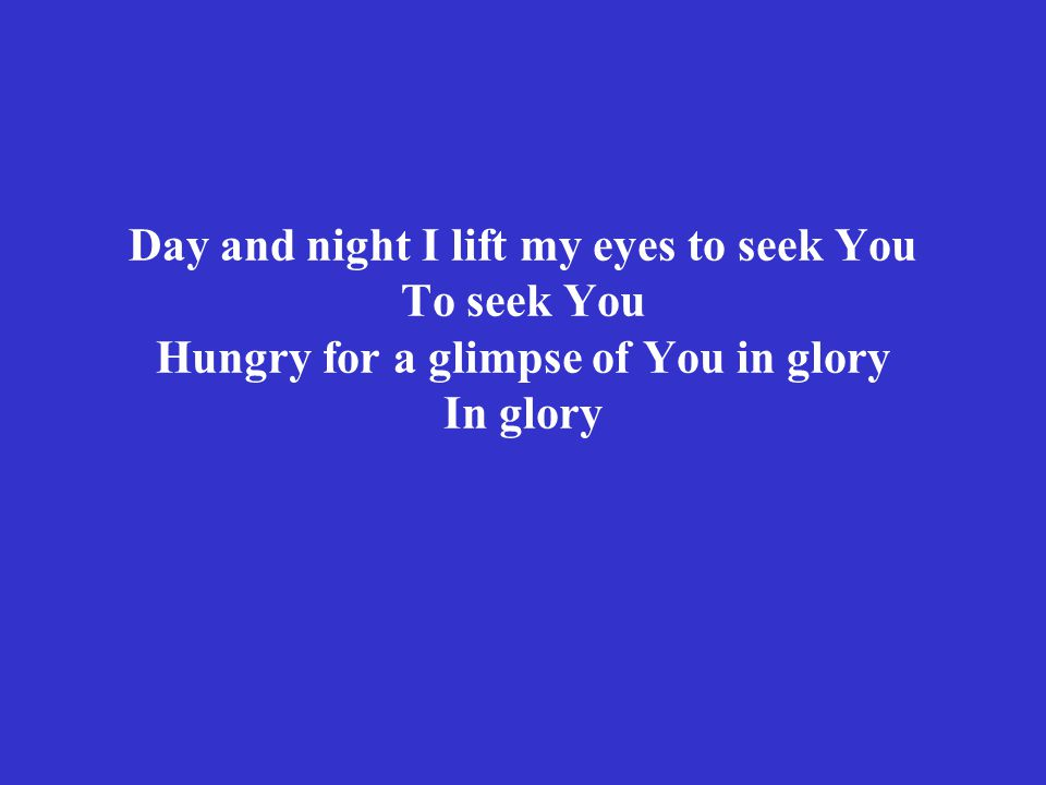 Day and night I lift my eyes to seek You To seek You Hungry for a glimpse of You in glory In glory