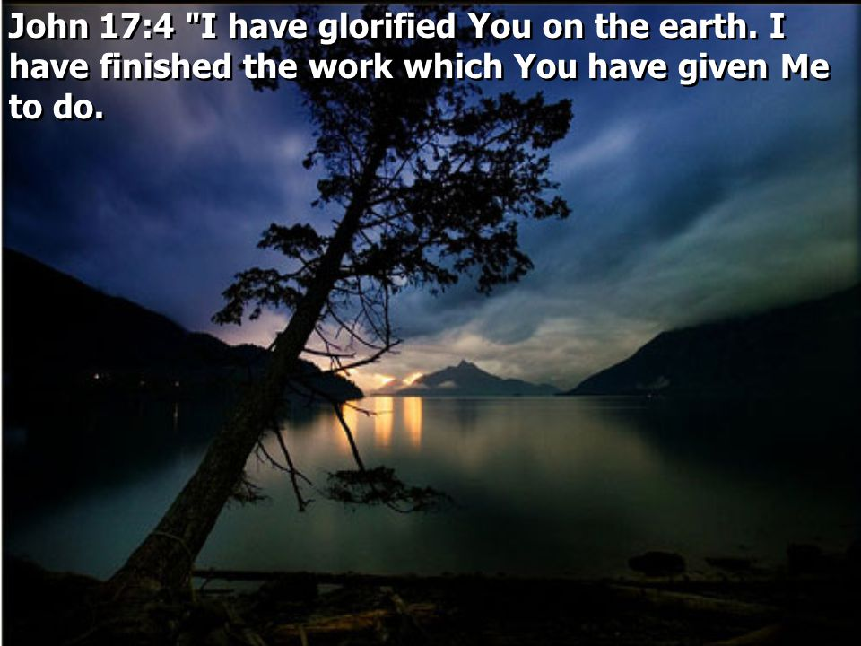 John 17:4 I have glorified You on the earth