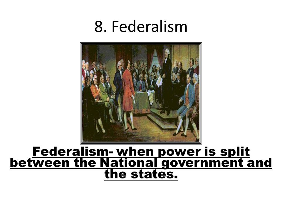 8. Federalism Federalism- when power is split between the National government and the states.